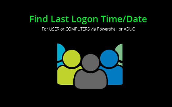 Find Last Logon Time/Date of Users or Computers via Powershell & ADUC